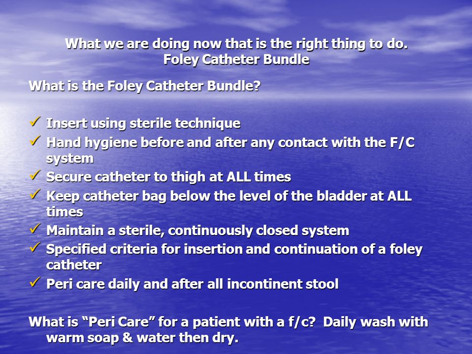 What we are doing now that is the right thing to do. Foley Catheter Bundle What is the Foley Catheter Bundle? Insert using sterile technique Insert us
