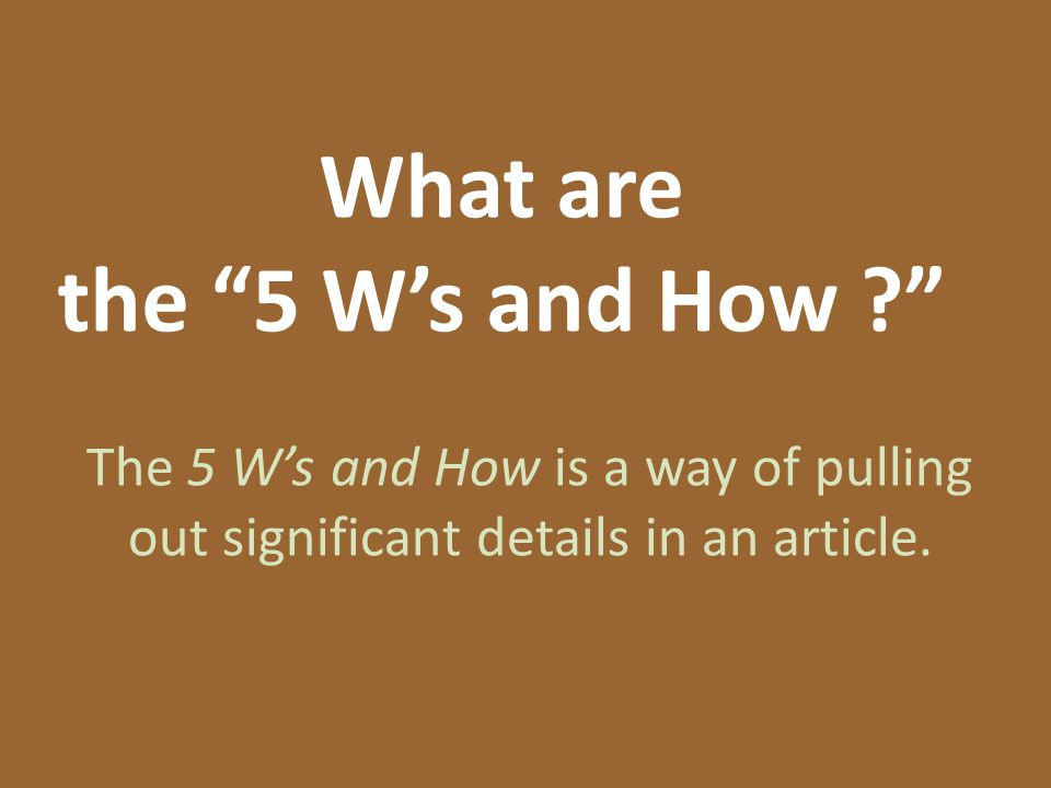 What are the 5 W's and How The 5 W's and How is a way of pulling out significant details in an article.