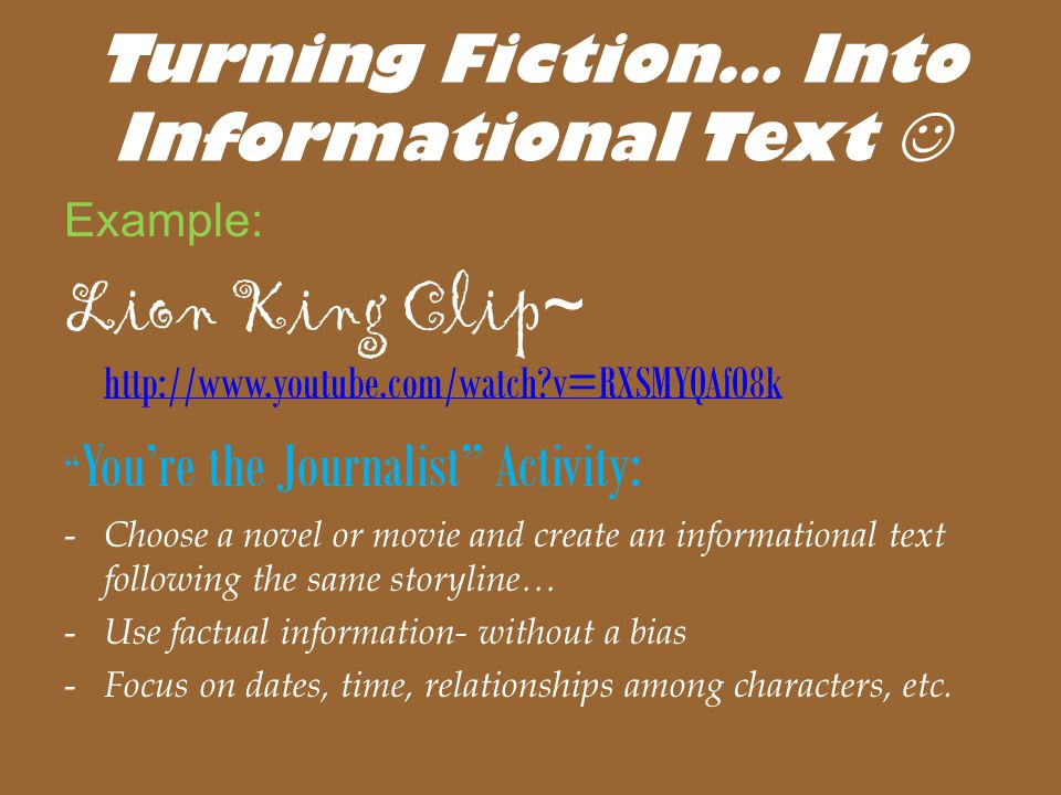 Turning Fiction… Into Informational Text Example: Lion King Clip ~ http://www.youtube.com/watch?v=RXSMYQAfO8k http://www.youtube.com/watch?v=RXSMYQAfO8k You're the Journalist Activity: - Choose a novel or movie and create an informational text following the same storyline… - Use factual information- without a bias - Focus on dates, time, relationships among characters, etc.