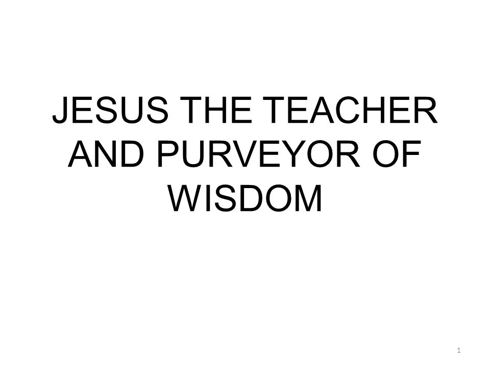 JESUS THE TEACHER AND PURVEYOR OF WISDOM 1