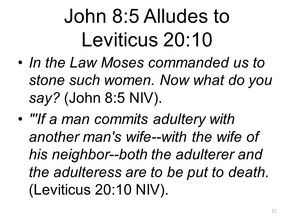 John 8:5 Alludes to Leviticus 20:10 In the Law Moses commanded us to stone such women.
