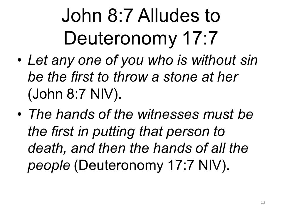 John 8:7 Alludes to Deuteronomy 17:7 Let any one of you who is without sin be the first to throw a stone at her (John 8:7 NIV). The hands of the witne