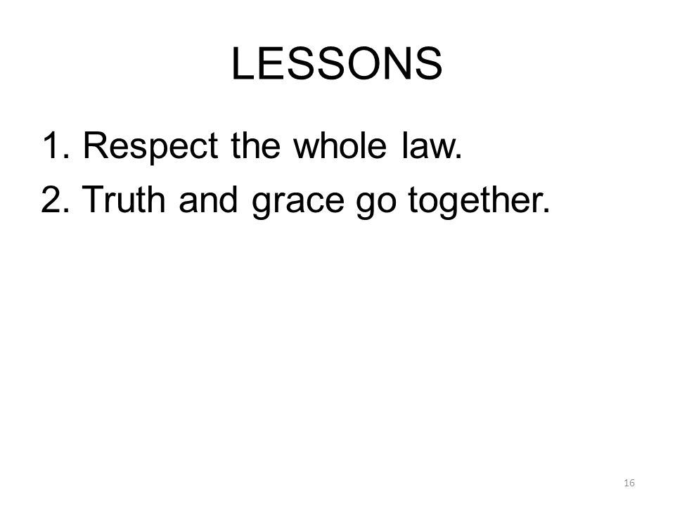 LESSONS 1. Respect the whole law. 2. Truth and grace go together. 16