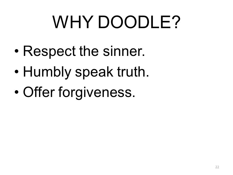 WHY DOODLE? Respect the sinner. Humbly speak truth. Offer forgiveness. 22