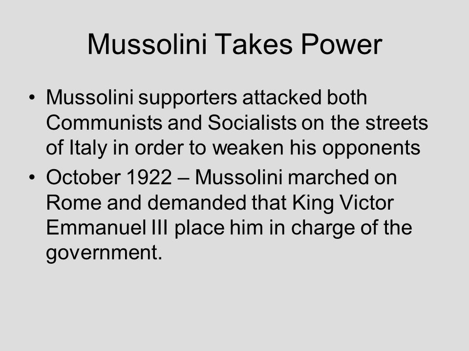 Mussolini Takes Power Mussolini supporters attacked both Communists and Socialists on the streets of Italy in order to weaken his opponents October 19