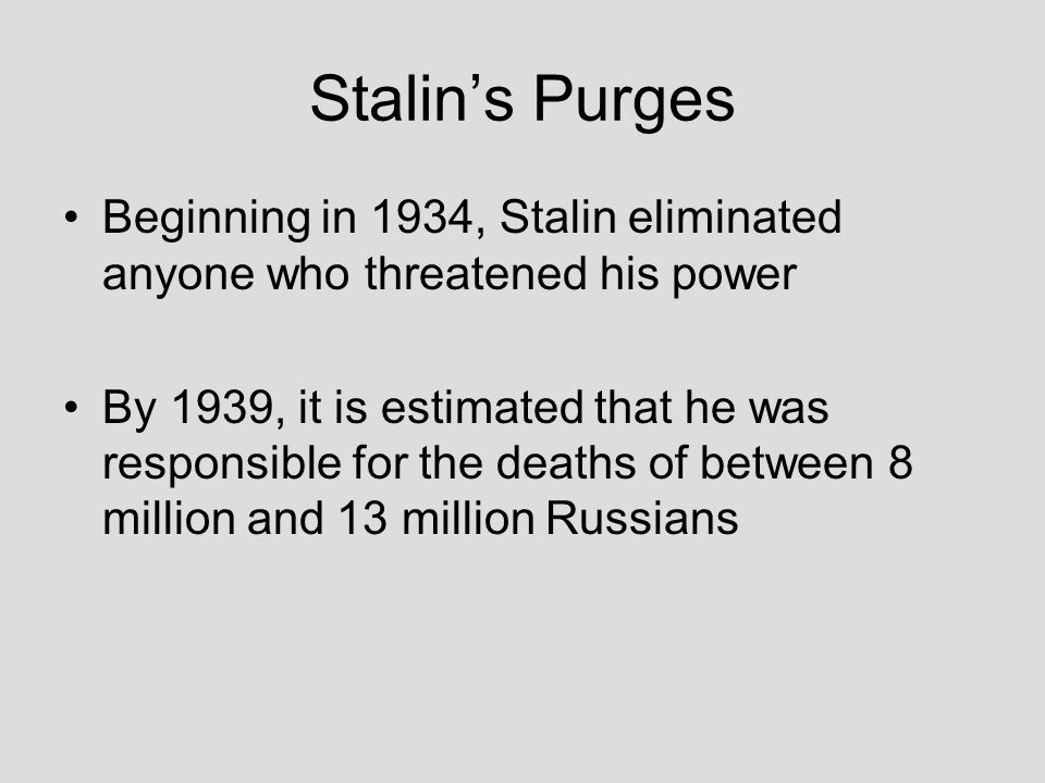 Stalin's Purges Beginning in 1934, Stalin eliminated anyone who threatened his power By 1939, it is estimated that he was responsible for the deaths o