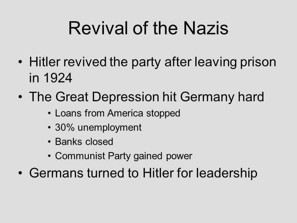 Revival of the Nazis Hitler revived the party after leaving prison in 1924 The Great Depression hit Germany hard Loans from America stopped 30% unempl