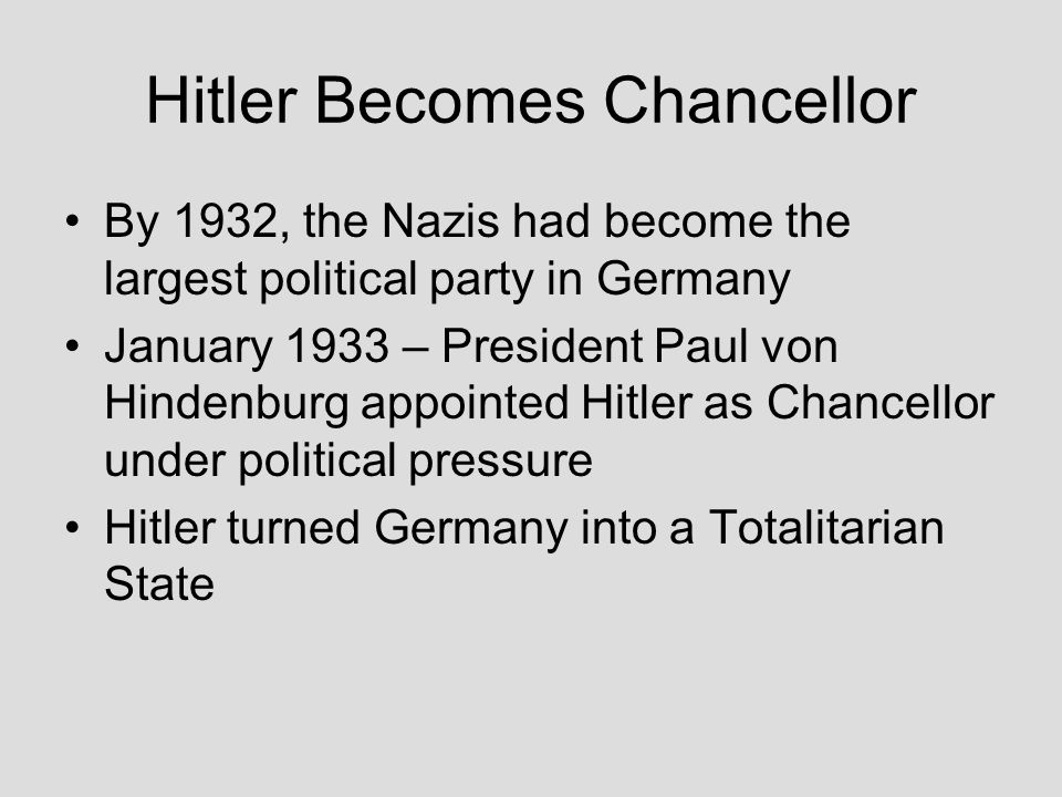 Hitler Becomes Chancellor By 1932, the Nazis had become the largest political party in Germany January 1933 – President Paul von Hindenburg appointed
