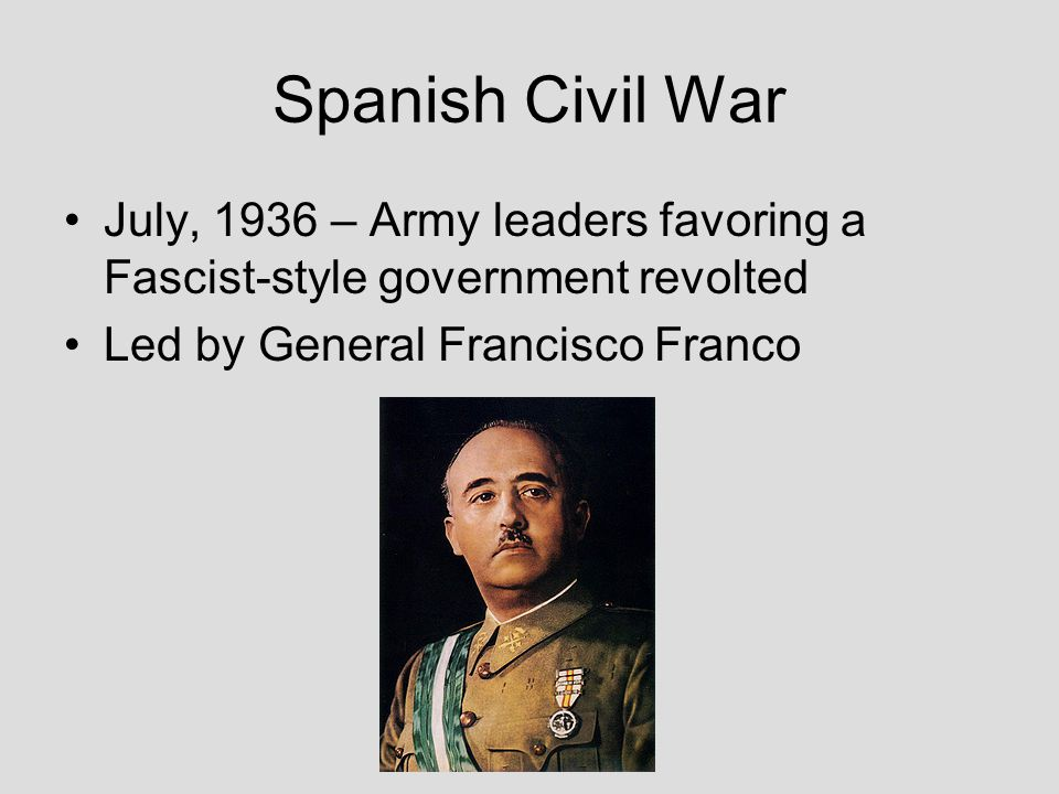 Spanish Civil War July, 1936 – Army leaders favoring a Fascist-style government revolted Led by General Francisco Franco
