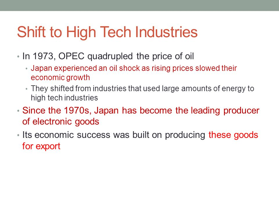 Shift to High Tech Industries In 1973, OPEC quadrupled the price of oil Japan experienced an oil shock as rising prices slowed their economic growth They shifted from industries that used large amounts of energy to high tech industries Since the 1970s, Japan has become the leading producer of electronic goods Its economic success was built on producing these goods for export