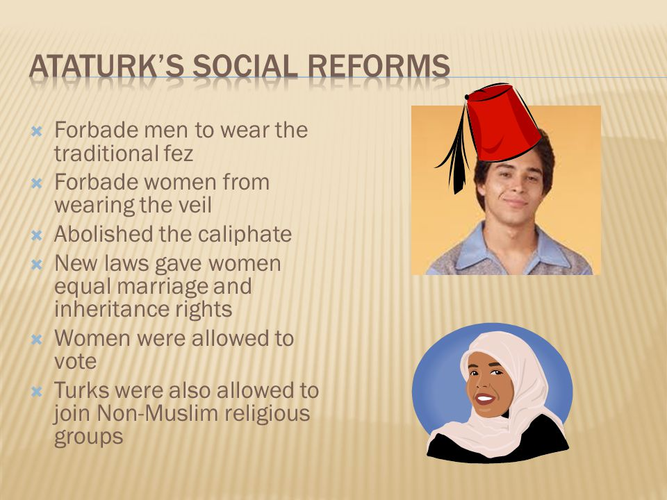  Forbade men to wear the traditional fez  Forbade women from wearing the veil  Abolished the caliphate  New laws gave women equal marriage and inheritance rights  Women were allowed to vote  Turks were also allowed to join Non-Muslim religious groups