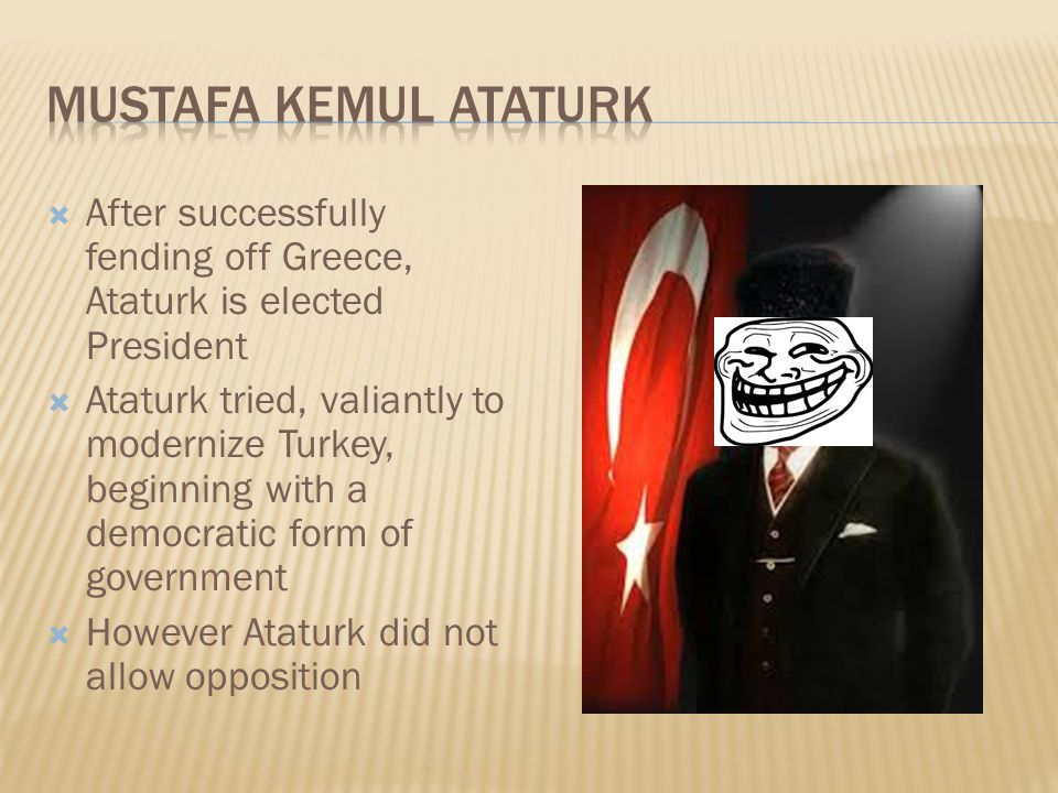  After successfully fending off Greece, Ataturk is elected President  Ataturk tried, valiantly to modernize Turkey, beginning with a democratic form of government  However Ataturk did not allow opposition