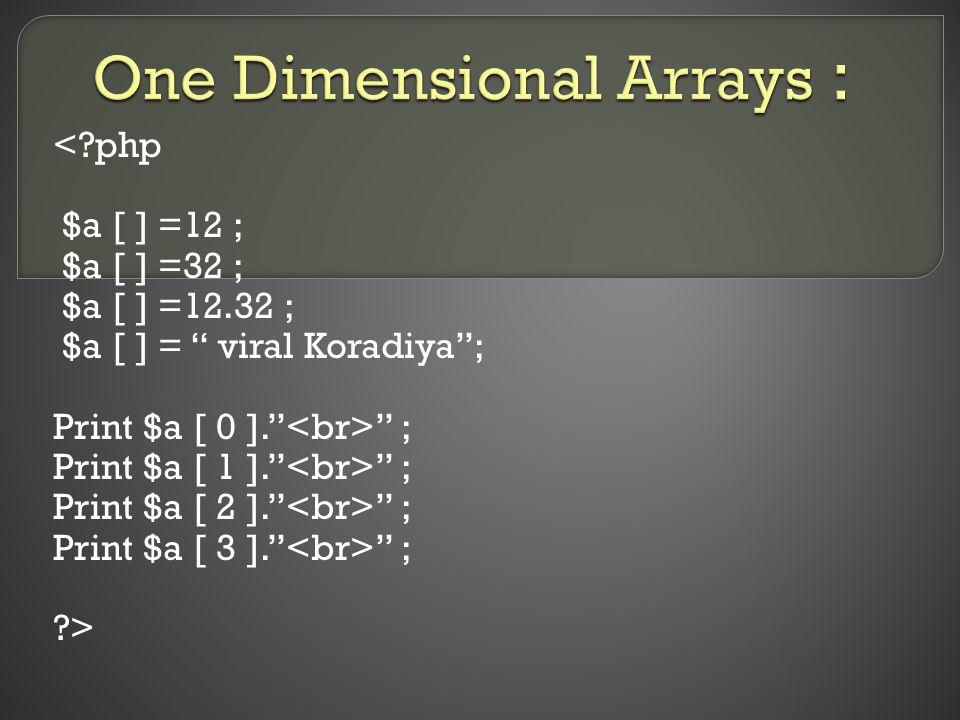 "<?php $a [ ] =12 ; $a [ ] =32 ; $a [ ] =12.32 ; $a [ ] = "" viral Koradiya""; Print $a [ 0 ]."" "" ; Print $a [ 1 ]."" "" ; Print $a [ 2 ]."" "" ; Print $a ["