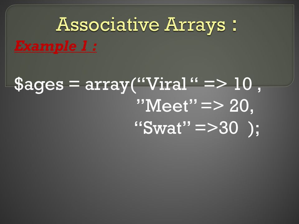 Example 1 : $ages = array( Viral => 10, Meet => 20, Swat =>30 );