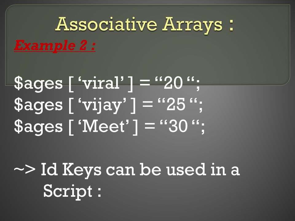 Example 2 : $ages [ 'viral' ] = 20 ; $ages [ 'vijay' ] = 25 ; $ages [ 'Meet' ] = 30 ; ~> Id Keys can be used in a Script :