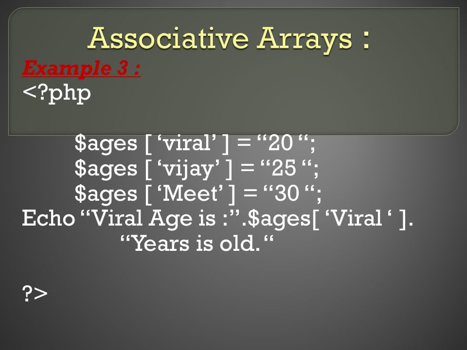 Example 3 : <?php $ages [ 'viral' ] = 20 ; $ages [ 'vijay' ] = 25 ; $ages [ 'Meet' ] = 30 ; Echo Viral Age is : .$ages[ 'Viral ' ].