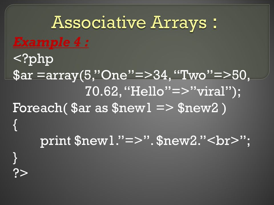 Example 4 : < php $ar =array(5, One =>34, Two =>50, 70.62, Hello => viral ); Foreach( $ar as $new1 => $new2 ) { print $new1. => .