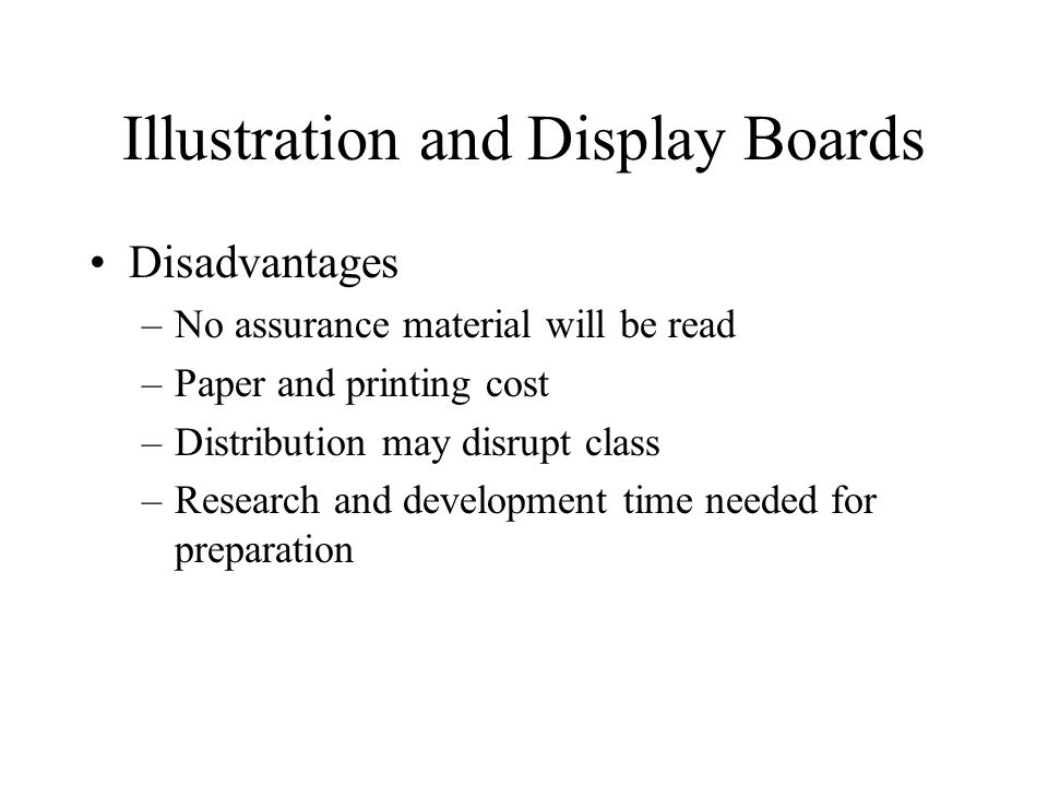 Illustration and Display Boards Disadvantages –No assurance material will be read –Paper and printing cost –Distribution may disrupt class –Research and development time needed for preparation