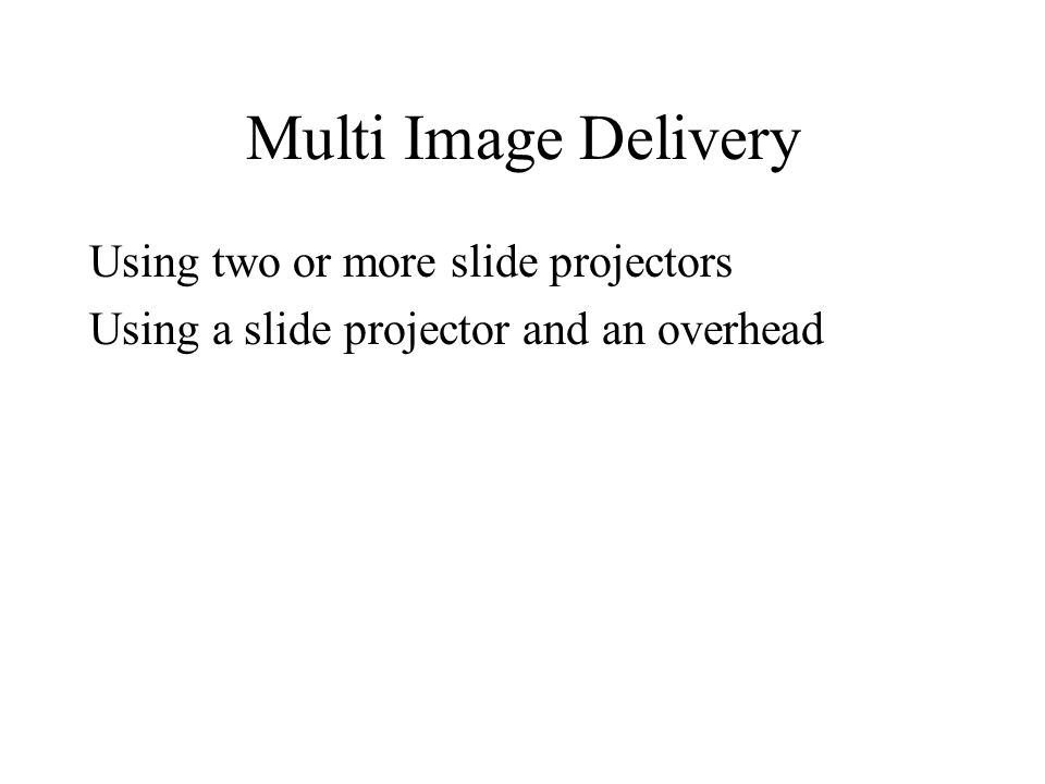 Multi Image Delivery Using two or more slide projectors Using a slide projector and an overhead