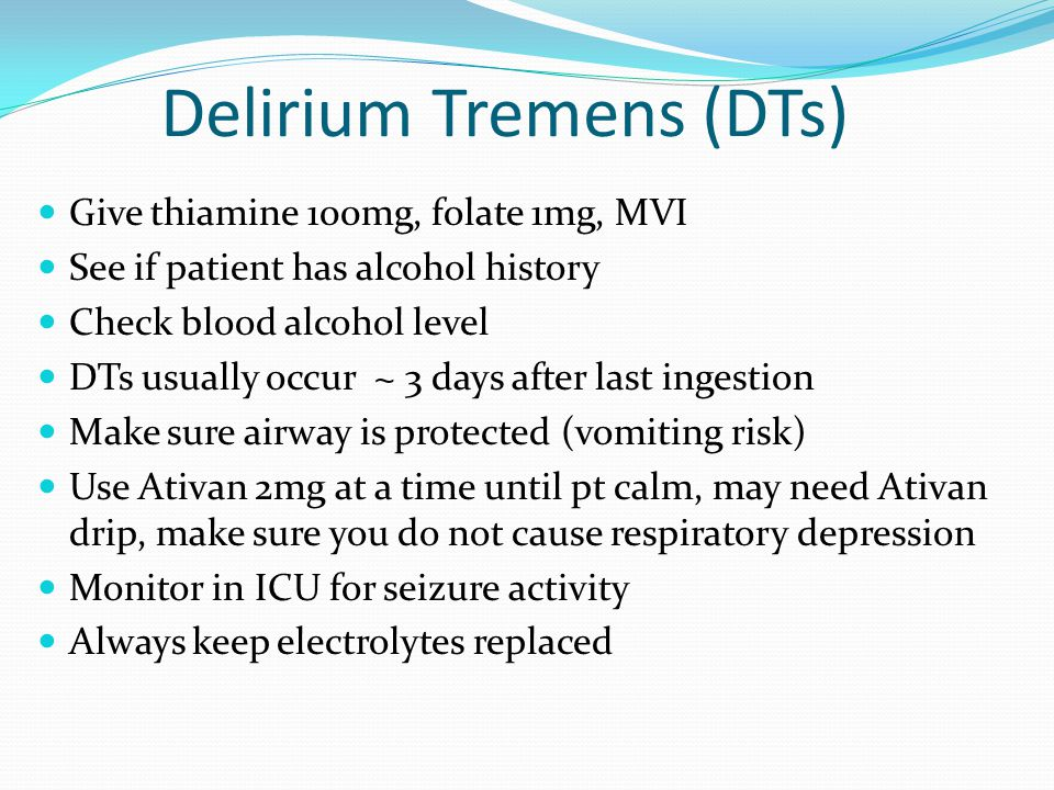 Delirium Tremens (DTs) Give thiamine 100mg, folate 1mg, MVI See if patient has alcohol history Check blood alcohol level DTs usually occur ~ 3 days af