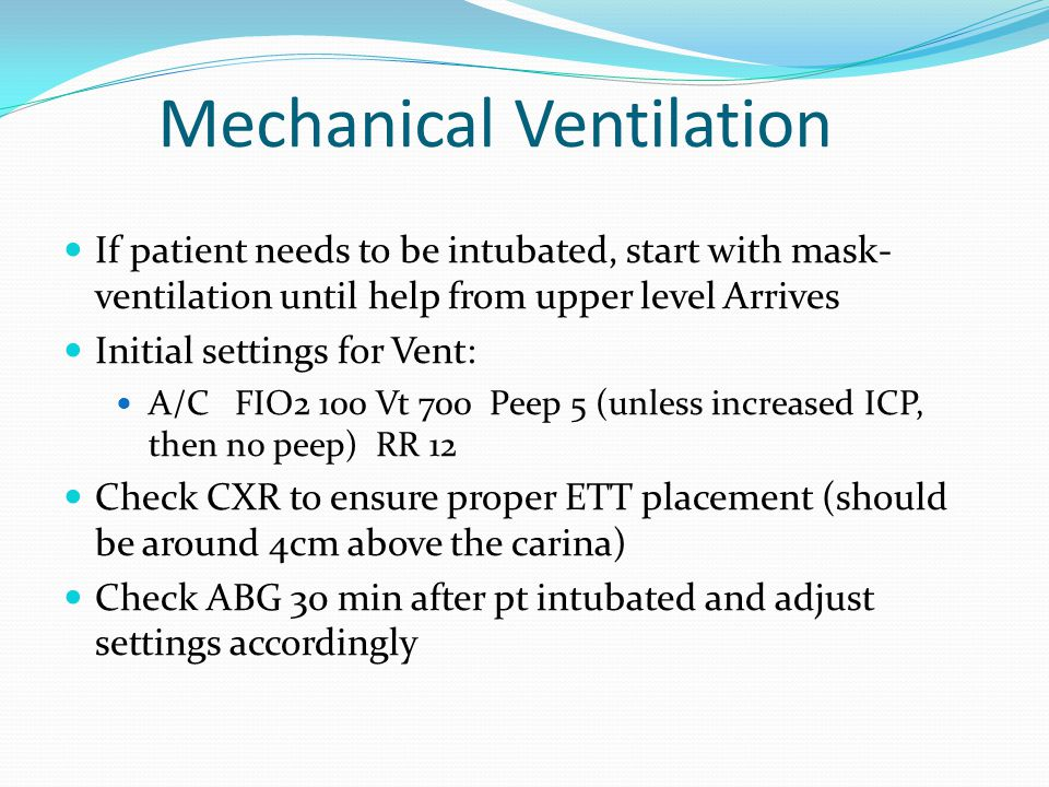 Mechanical Ventilation If patient needs to be intubated, start with mask- ventilation until help from upper level Arrives Initial settings for Vent: A