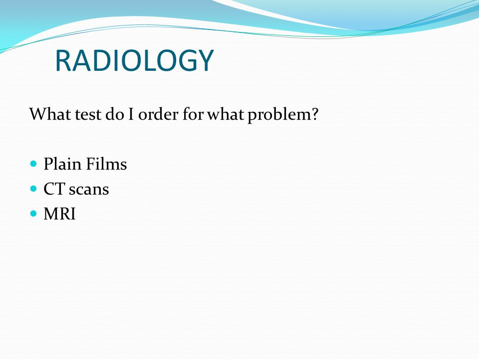 RADIOLOGY What test do I order for what problem? Plain Films CT scans MRI