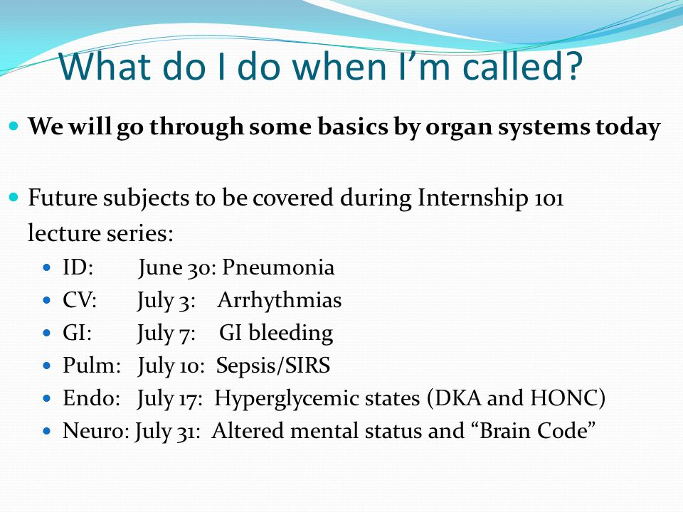 What do I do when I'm called? We will go through some basics by organ systems today Future subjects to be covered during Internship 101 lecture series