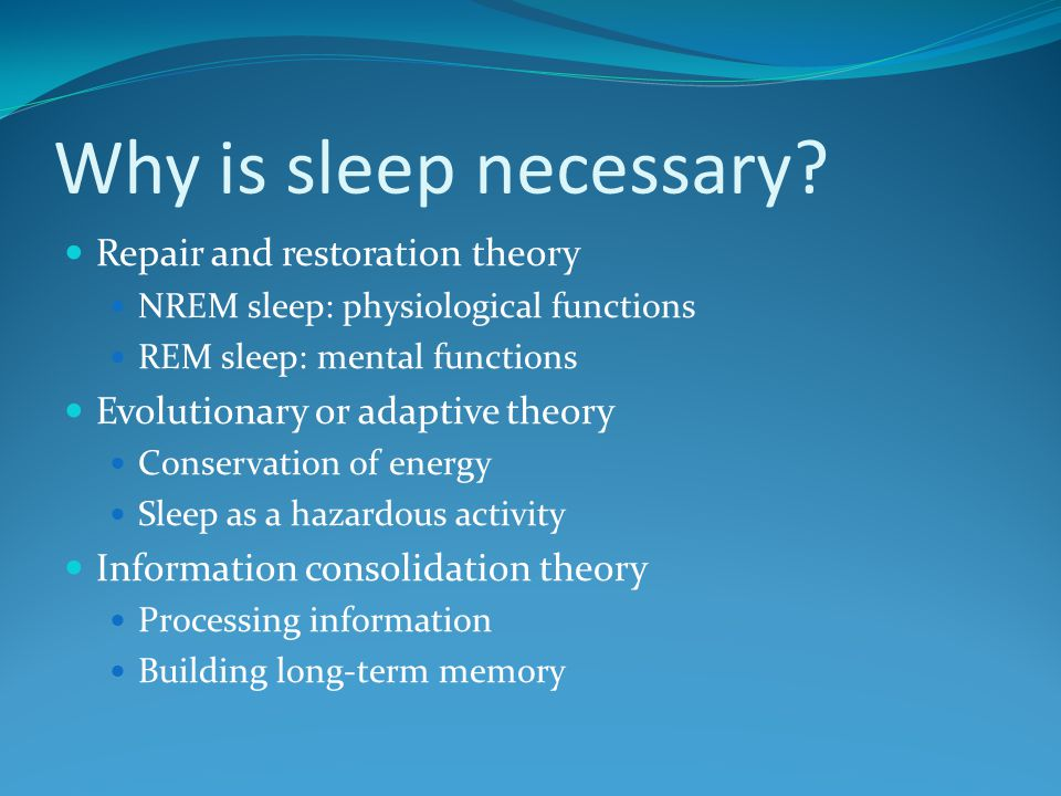 Why is sleep necessary? Repair and restoration theory NREM sleep: physiological functions REM sleep: mental functions Evolutionary or adaptive theory
