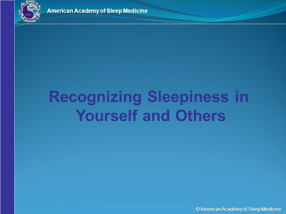 © American Academy of Sleep Medicine American Academy of Sleep Medicine Recognizing Sleepiness in Yourself and Others