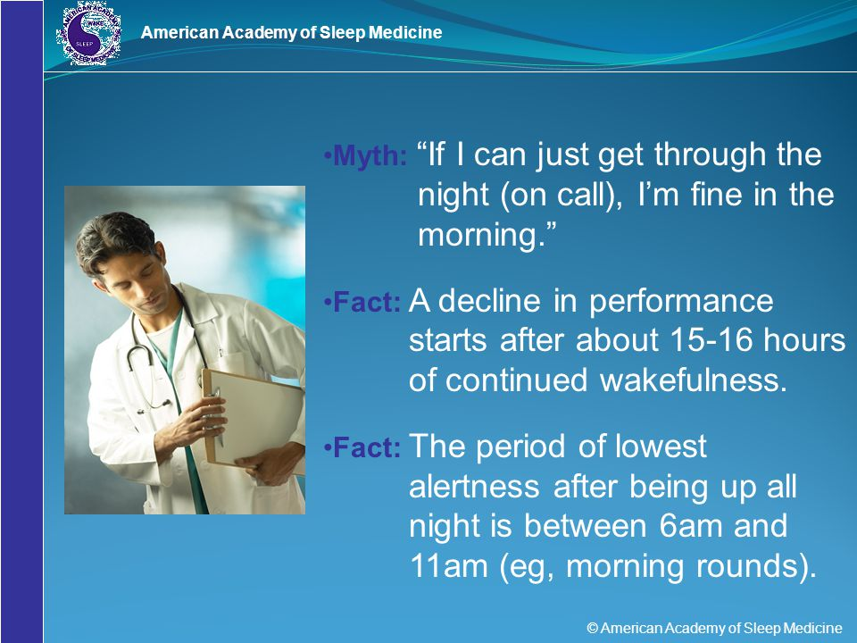 "© American Academy of Sleep Medicine American Academy of Sleep Medicine Myth: ""If I can just get through the night (on call), I'm fine in the morning."