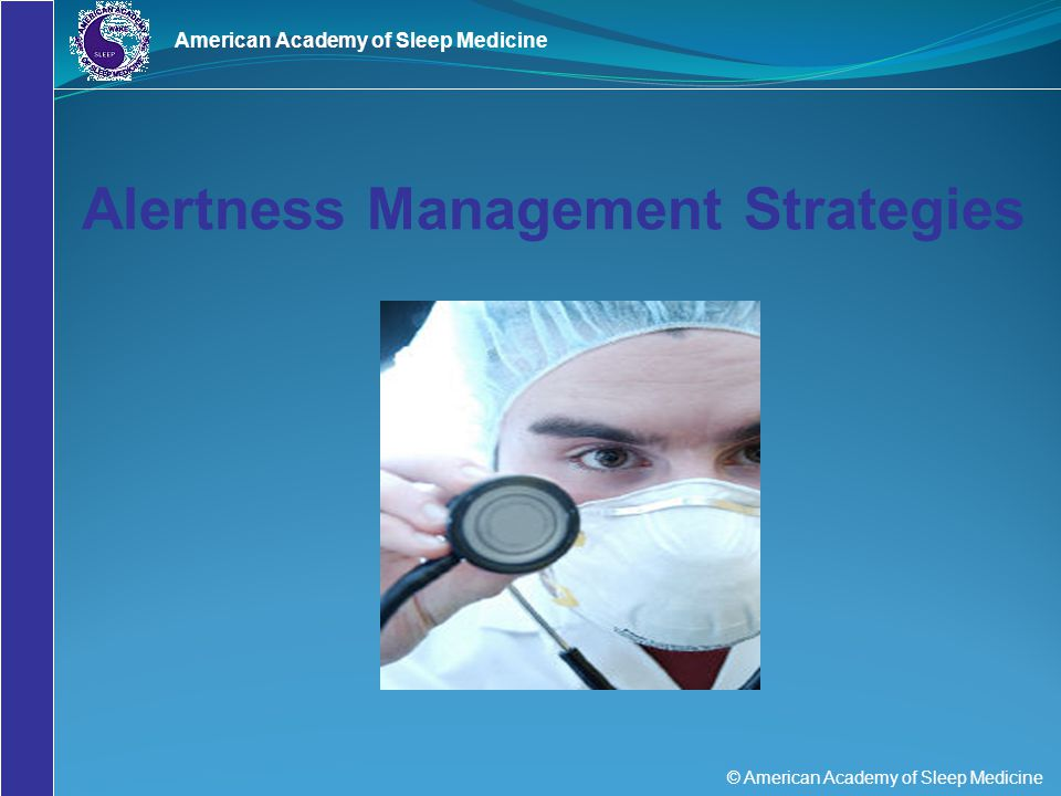 © American Academy of Sleep Medicine American Academy of Sleep Medicine Alertness Management Strategies