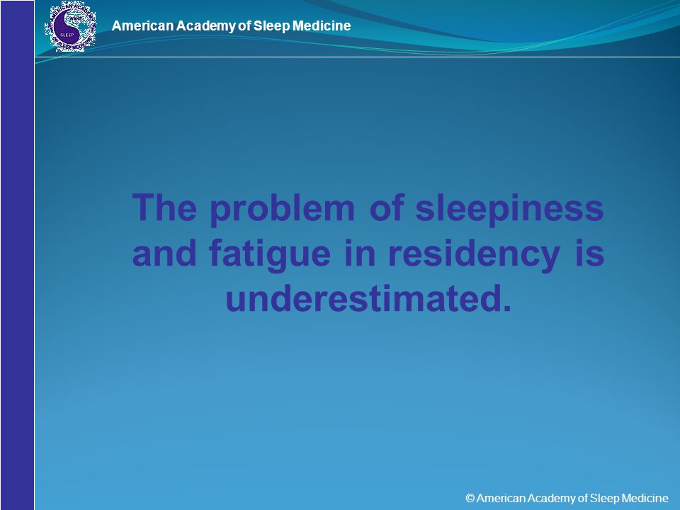 © American Academy of Sleep Medicine American Academy of Sleep Medicine The problem of sleepiness and fatigue in residency is underestimated.