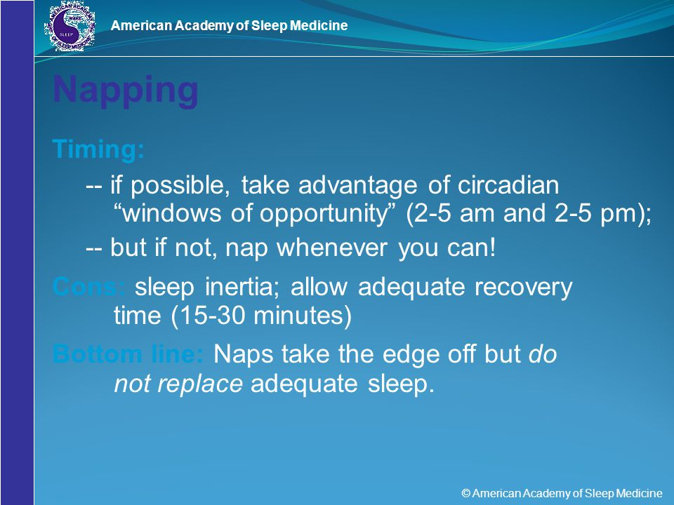 "© American Academy of Sleep Medicine American Academy of Sleep Medicine Napping Timing: -- if possible, take advantage of circadian ""windows of opport"