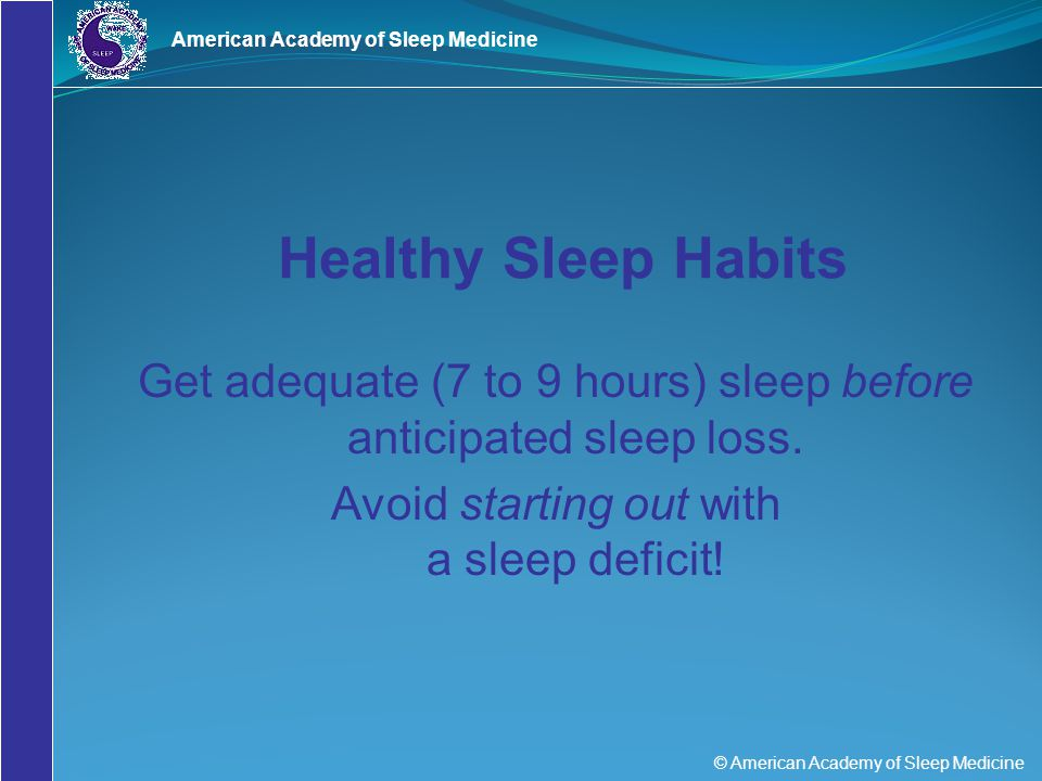 © American Academy of Sleep Medicine American Academy of Sleep Medicine Get adequate (7 to 9 hours) sleep before anticipated sleep loss. Avoid startin
