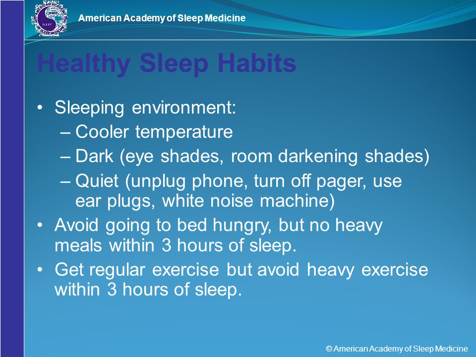 © American Academy of Sleep Medicine American Academy of Sleep Medicine Healthy Sleep Habits Sleeping environment: –Cooler temperature –Dark (eye shad