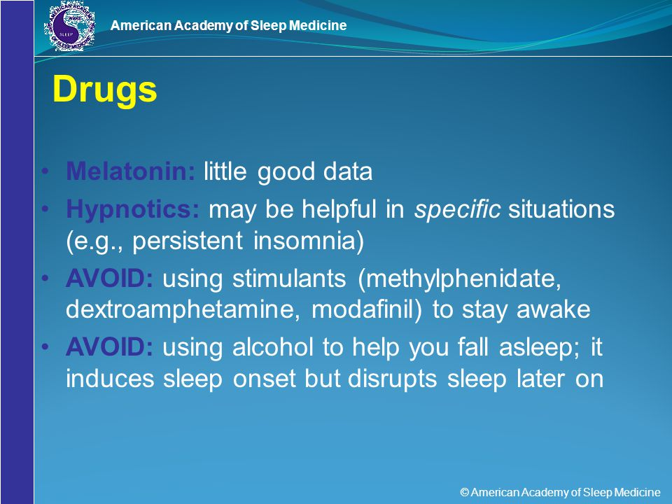 © American Academy of Sleep Medicine American Academy of Sleep Medicine Drugs Melatonin: little good data Hypnotics: may be helpful in specific situat