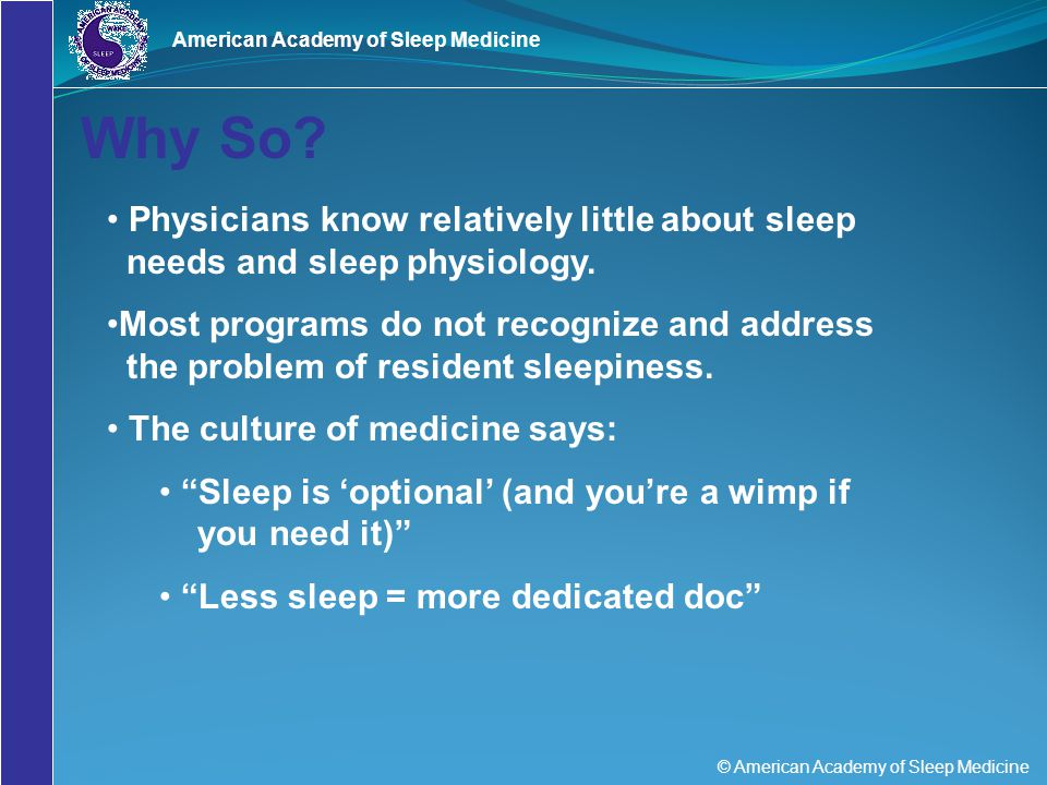 © American Academy of Sleep Medicine American Academy of Sleep Medicine Recognize The Warning Signs of Sleepiness Falling asleep in conferences or on rounds Feeling restless and irritable with staff, colleagues, family, and friends Having to check your work repeatedly Having difficulty focusing on the care of your patients Feeling like you really just don't care