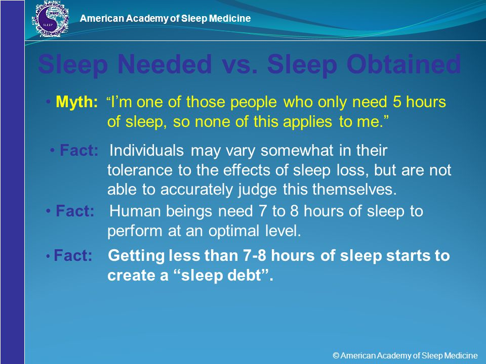 "© American Academy of Sleep Medicine American Academy of Sleep Medicine Sleep Needed vs. Sleep Obtained Myth: "" I'm one of those people who only need"