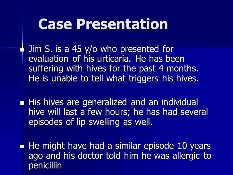 Case Presentation Jim S. is a 45 y/o who presented for evaluation of his urticaria. He has been suffering with hives for the past 4 months. He is unab