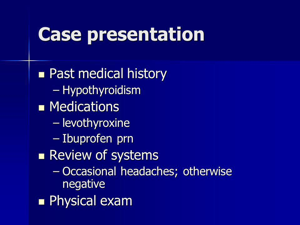 Case presentation Past medical history Past medical history –Hypothyroidism Medications Medications –levothyroxine –Ibuprofen prn Review of systems Re