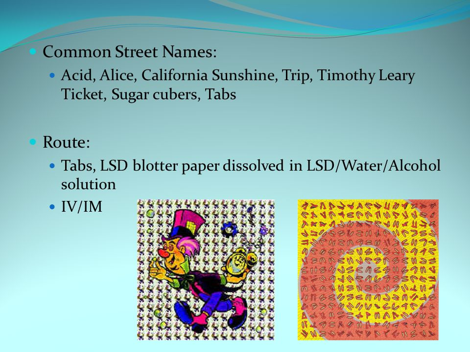 Common Street Names: Acid, Alice, California Sunshine, Trip, Timothy Leary Ticket, Sugar cubers, Tabs Route: Tabs, LSD blotter paper dissolved in LSD/