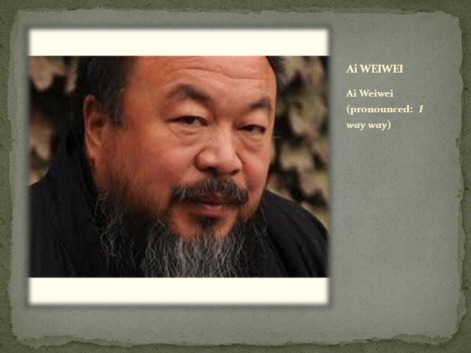 Ai Weiwei (pronounced: I way way)