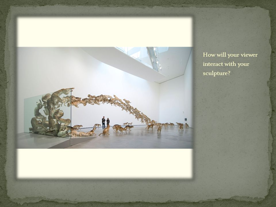 How will your viewer interact with your sculpture