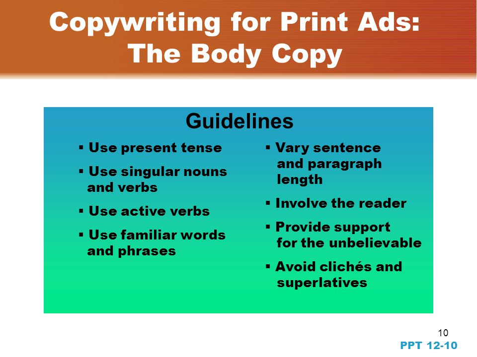 9 PPT 12-9 Copywriting for Print Ads: The Body Copy  Straight-line copy  Dialogue  Testimonial  Narrative  Direct response copy Techniques