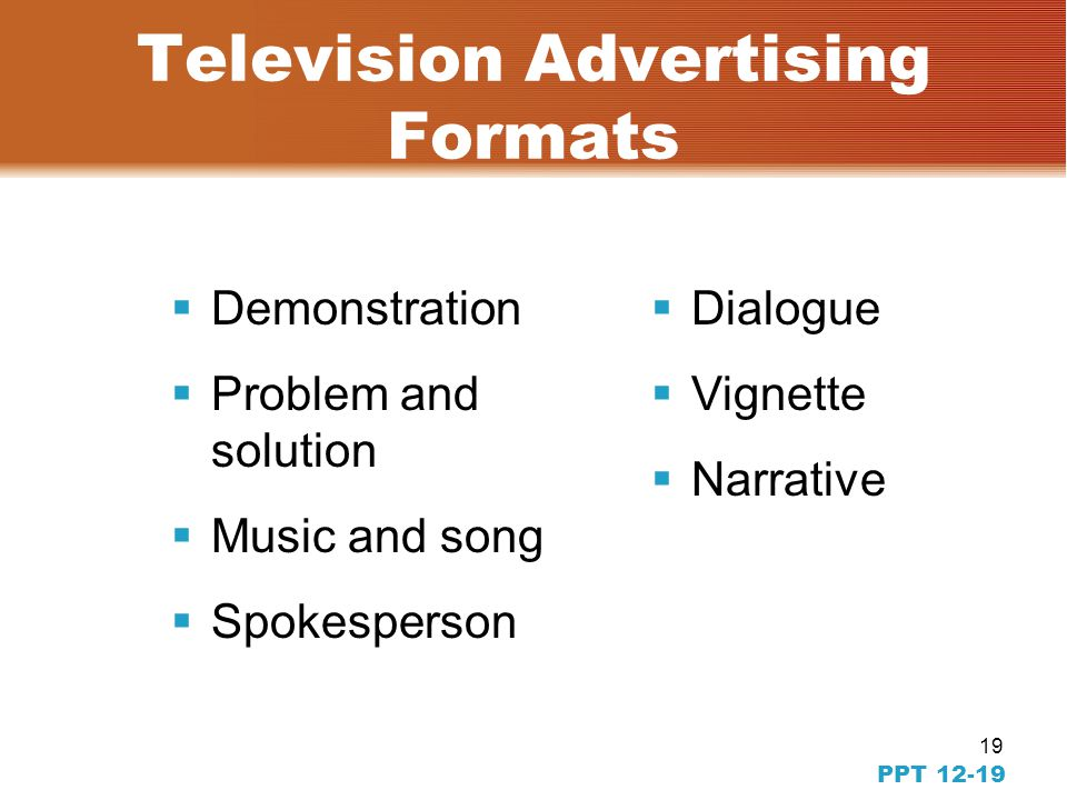 18 PPT 12-18 Writing Copy for TV  Can create a mood  Opportunity to demonstrate with action  Words should not stand alone—use visuals/special effec