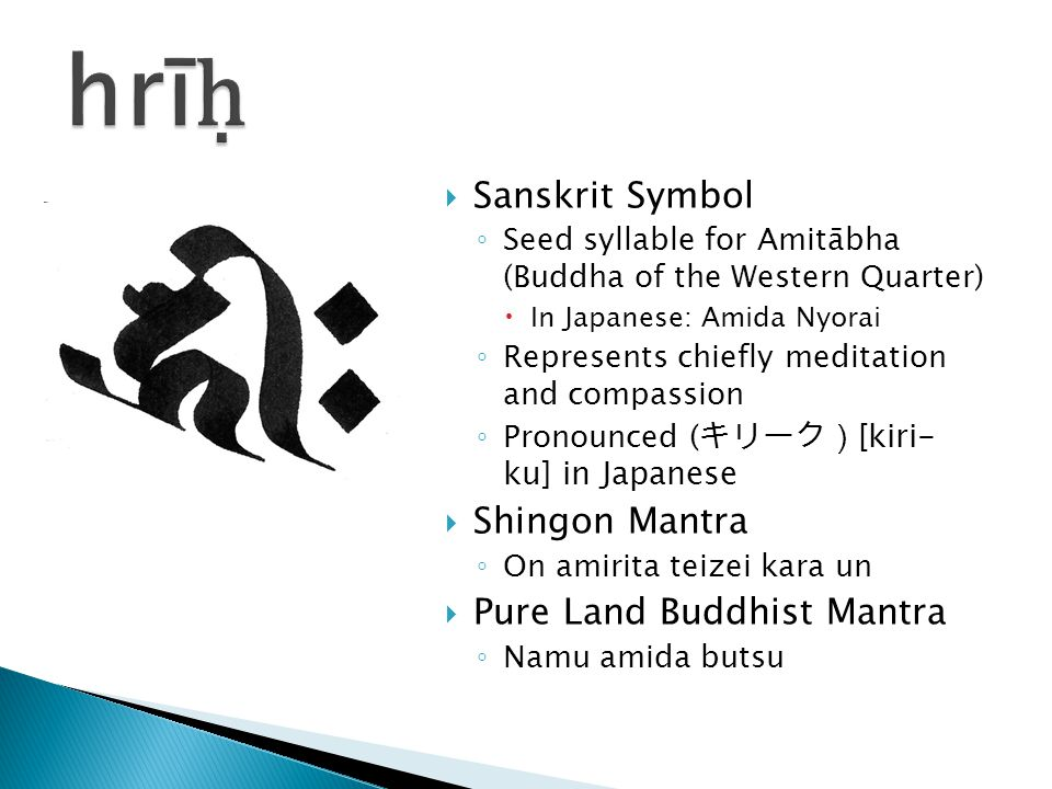  Sanskrit Symbol ◦ Seed syllable for Amitābha (Buddha of the Western Quarter)  In Japanese: Amida Nyorai ◦ Represents chiefly meditation and compassion ◦ Pronounced ( キリーク) [kiri- ku] in Japanese  Shingon Mantra ◦ On amirita teizei kara un  Pure Land Buddhist Mantra ◦ Namu amida butsu