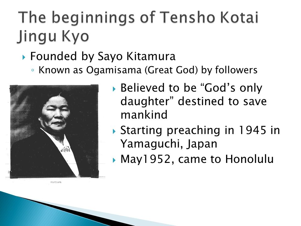  Founded by Sayo Kitamura ◦ Known as Ogamisama (Great God) by followers  Believed to be God's only daughter destined to save mankind  Starting preaching in 1945 in Yamaguchi, Japan  May1952, came to Honolulu