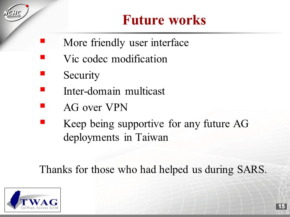 15 Future works  More friendly user interface  Vic codec modification  Security  Inter-domain multicast  AG over VPN  Keep being supportive for any future AG deployments in Taiwan Thanks for those who had helped us during SARS.