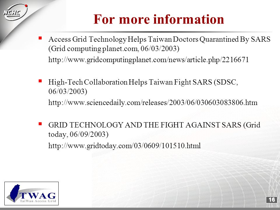 16 For more information  Access Grid Technology Helps Taiwan Doctors Quarantined By SARS (Grid computing planet.com, 06/03/2003) http://www.gridcomputingplanet.com/news/article.php/2216671  High-Tech Collaboration Helps Taiwan Fight SARS (SDSC, 06/03/2003) http://www.sciencedaily.com/releases/2003/06/030603083806.htm  GRID TECHNOLOGY AND THE FIGHT AGAINST SARS (Grid today, 06/09/2003) http://www.gridtoday.com/03/0609/101510.html