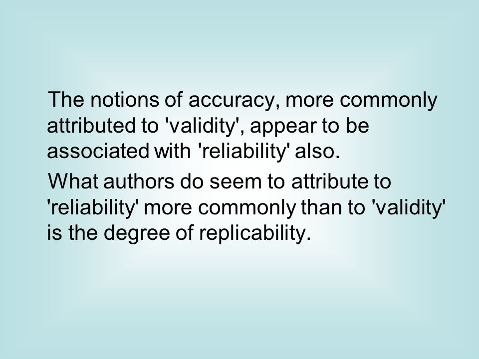 The notions of accuracy, more commonly attributed to validity , appear to be associated with reliability also.